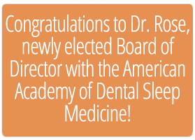Congratulations to Dr. Rose, newly elected Board of Director with the American Academy of Dental Sleep Medicine!