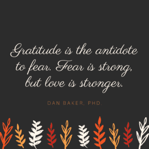 Gratitude is the antidote to fear. Fear is strong, but love is stronger by Dan Baker