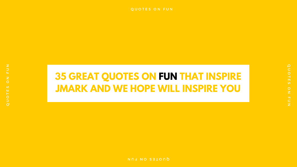 35 Great Quotes on Fun That Inspire JMARK and We Hope Will Inspire You -Correct Size