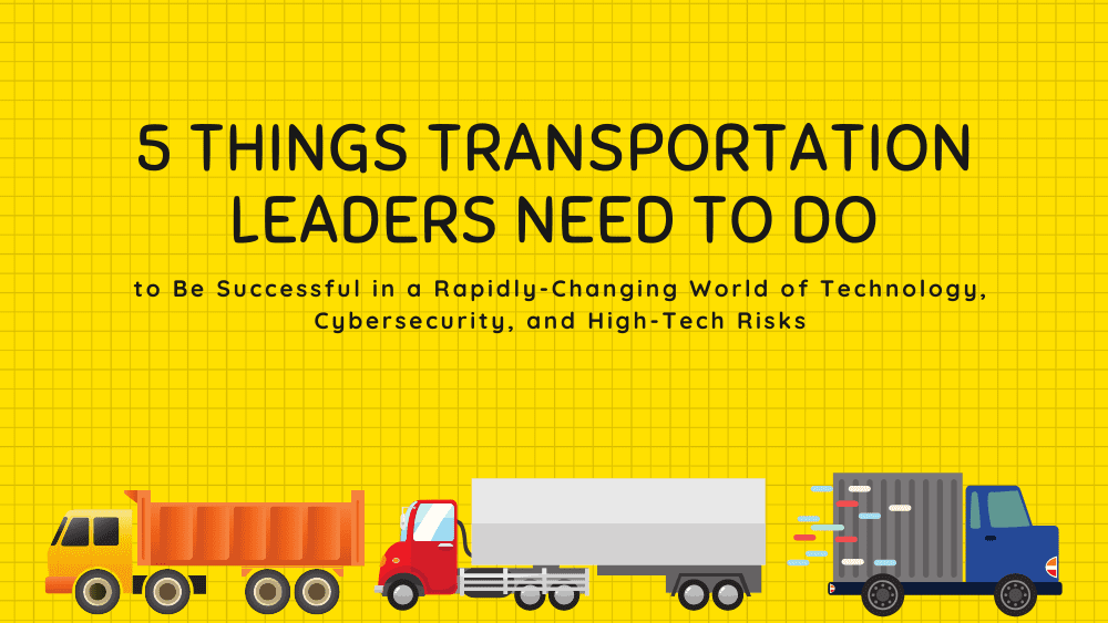 5 Things Transportation Leaders Need to Do to Be Successful in a Rapidly-Changing World of Technology, Cybersecurity, and High-Tech Risks