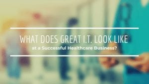 What Does Great I.T. Look Like at a Successful Healthcare Business_