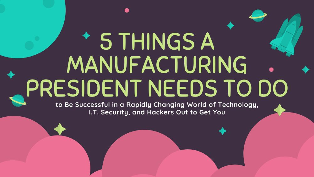 Do to Be Successful in a Rapidly Changing World of Technology, I.T. Security, and Hackers Out to Get You