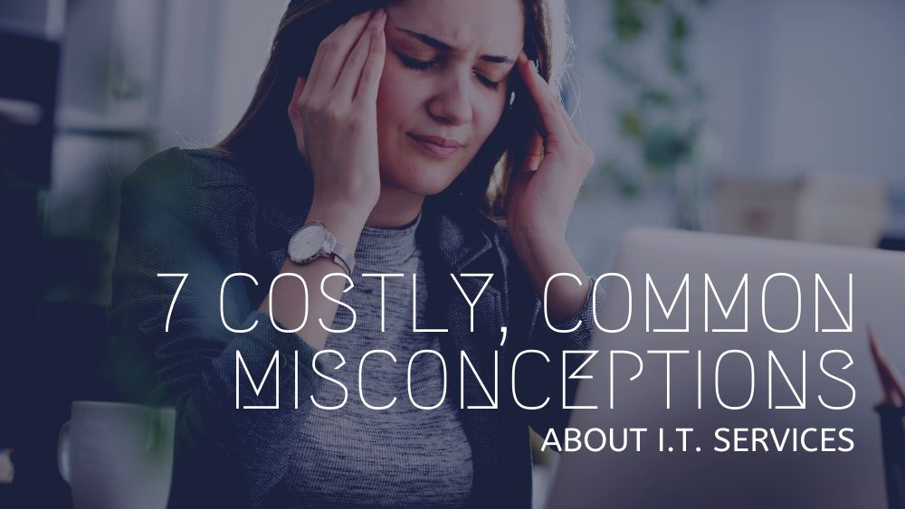 7 Costly, Common Misconceptions About I.T. Services