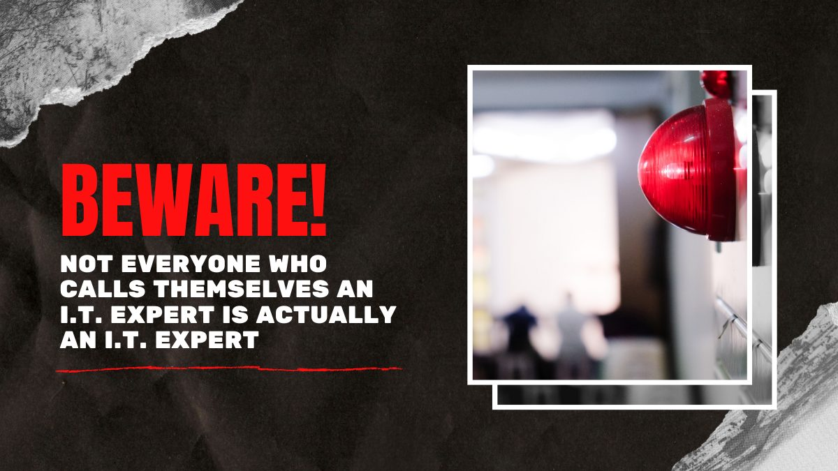 Beware! Not Everyone Who Calls Themselves an I.T. Expert Is Actually an I.T. Expert
