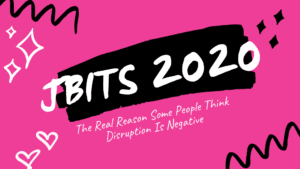 JBITS 2020_ The Real Reason Some People Think Disruption Is Negative