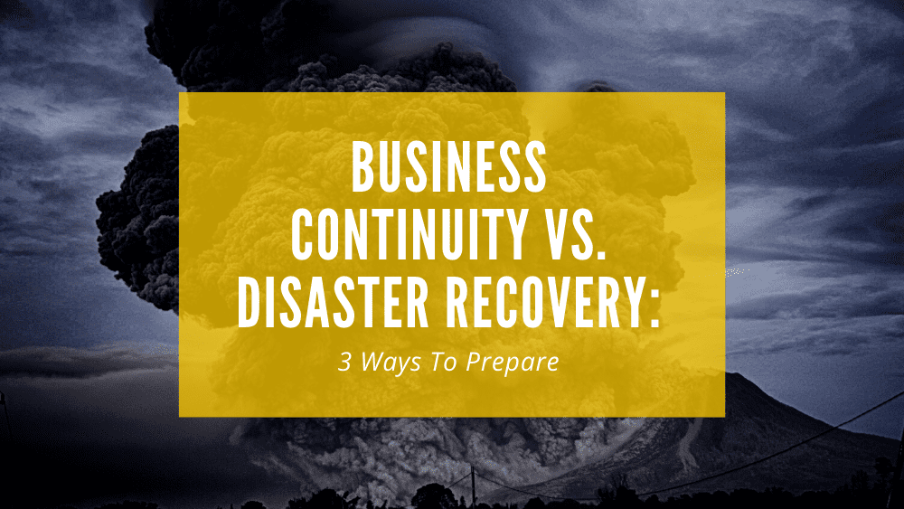 Business Continuity vs. Disaster Recovery_ 3 Ways to Prepare