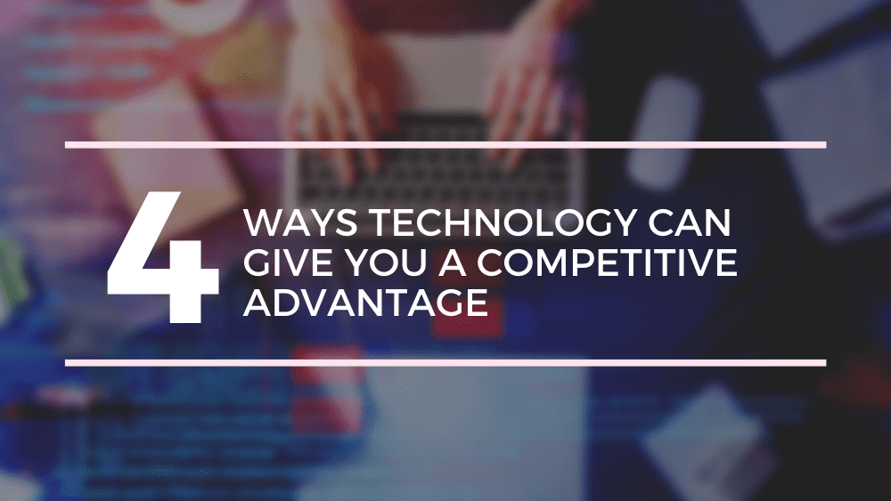 4 Ways Technology Can Give You A Competitive Advantage