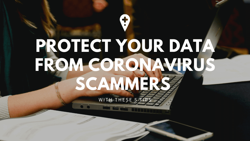 Protect Your Data From Coronavirus Scammers With These 5 Tips