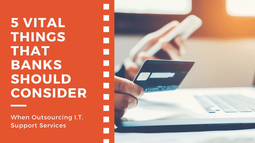 5 Vital Things That Banks Should Consider When Outsourcing I.T. Support Services