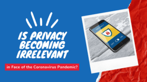 Is Privacy Becoming Irrelevant in Face of the Coronavirus Pandemic?