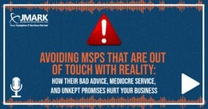 Avoiding MSPs That Are Out of Touch with Reality: How Their Bad Advice, Mediocre Service, and Unkept Promises Hurt Your Business