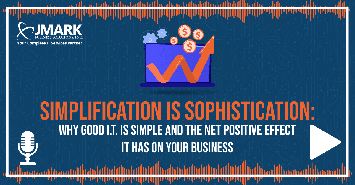 Simplification Is Sophistication: Why Good I.T. Is Simple and the Net Positive Effect It Has on Your Business - Blog Graphic