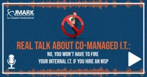 Real Talk About Co-Managed I.T.: No, You Won't Have to Fire Your Internal I.T. If You Hire an MSP