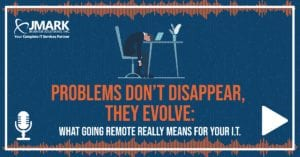 Problems Don't Disappear, They Evolve: What Going Remote Really Means for Your I.T. - Blog Graphic