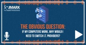 The Obvious Question: If My Computers Work, Why Would I Need to Switch I.T. Providers? - Blog Graphic